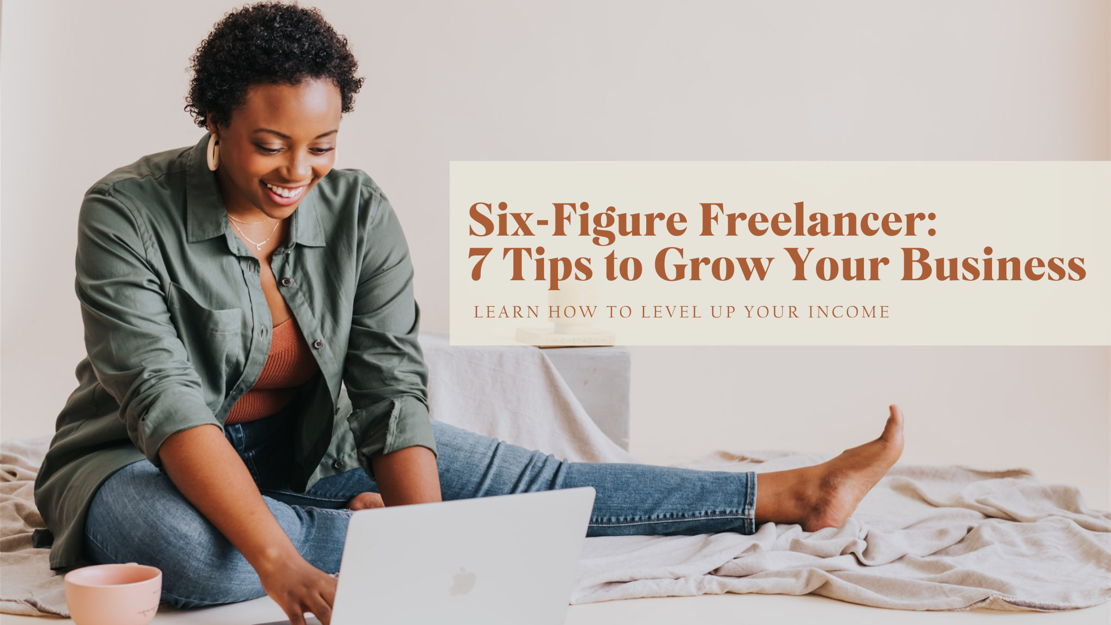 Six-Figure Freelancer: 7 Tips to Grow Your Business