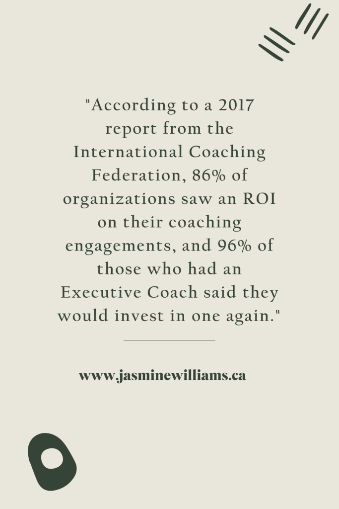 """""""According to a 2017 report from the International Coaching Federation, 86% of organizations saw an ROI on their coaching engagements, and 96% of those who had an Executive Coach said they would invest in one again."""""""