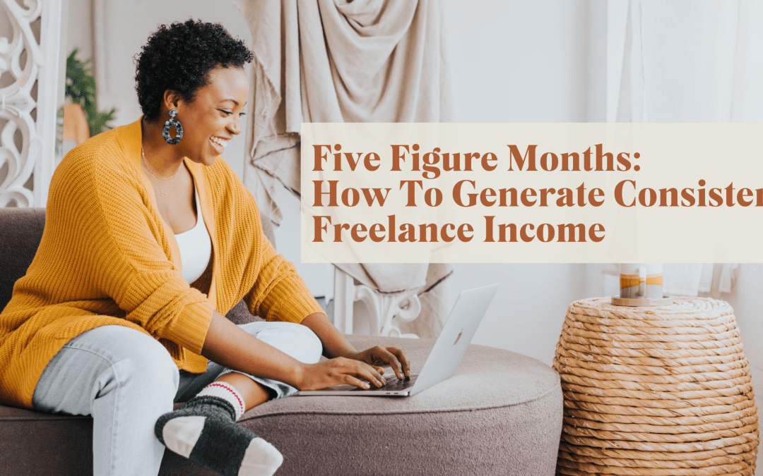 Five-Figure Months: How To Generate Consistent Freelance Income